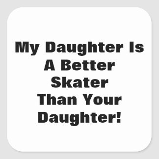 My Daughter Is A Better Skater Than Your Daughter! Square Sticker