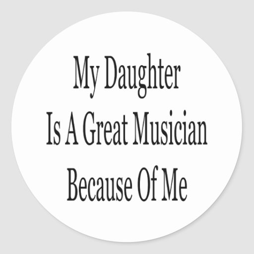 My Daughter Is A Great Musician Because Of Me Round Stickers