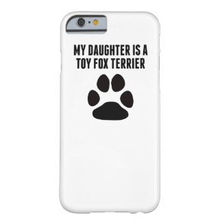 My Daughter Is A Toy Fox Terrier Barely There iPhone 6 Case