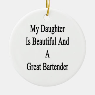 My Daughter Is Beautiful And A Great Bartender Ceramic Ornament
