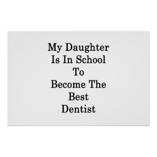 My Daughter Is In School To Become The Best Dentis Poster