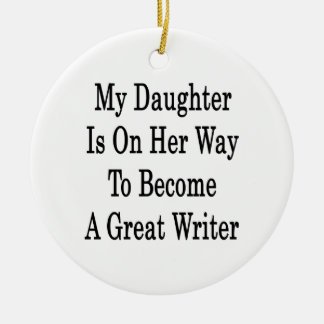 My Daughter Is On her Way To Become A Great Writer Ceramic Ornament