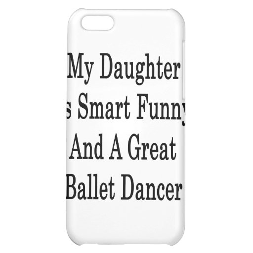My Daughter Is Smart Funny And A Great Ballet Danc Cover For iPhone 5C