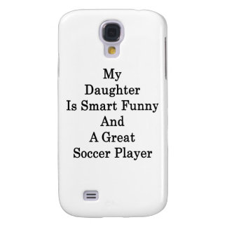 My Daughter Is Smart Funny And A Great Soccer Play Samsung Galaxy S4 Cases