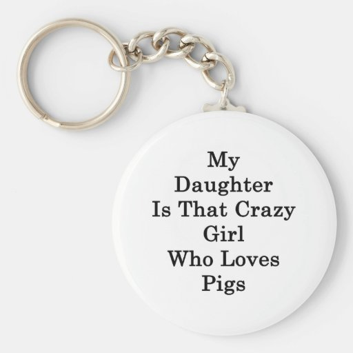 My Daughter Is That Crazy Girl Who Loves Pigs Keychains