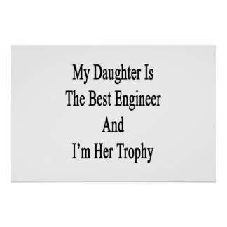 My Daughter Is The Best Engineer And I'm Her Troph Poster