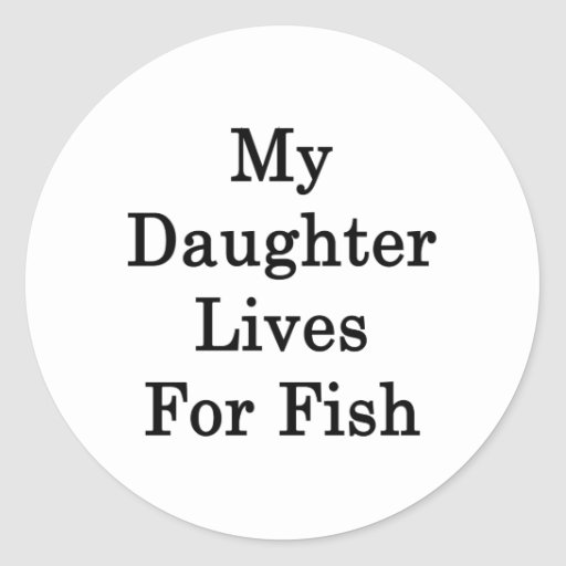 My Daughter Lives For Fish Round Stickers