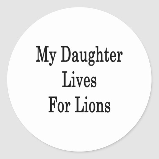 My Daughter Lives For Lions Round Sticker