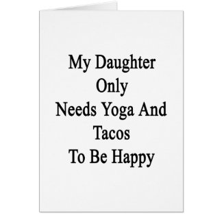 My Daughter Only Needs Yoga And Tacos To Be Happy. Card