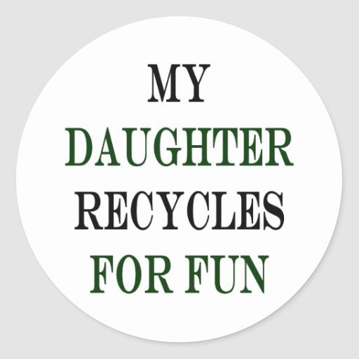 My Daughter Recycles For Fun Round Stickers