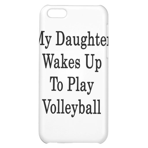 My Daughter Wakes Up To Play Volleyball Case For iPhone 5C