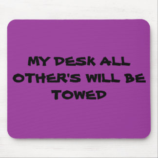 MY DESK ALL OTHER'S WILL BE TOWED MOUSE PAD