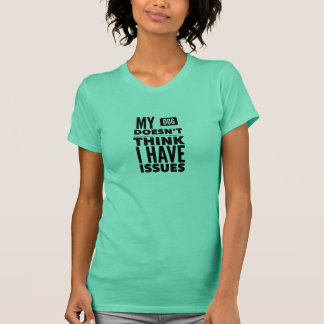"""My Dog Doesn't Think I Have Issues"" T-Shirt"