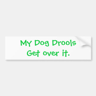 My Dog Drools Get over it. Bumper Sticker