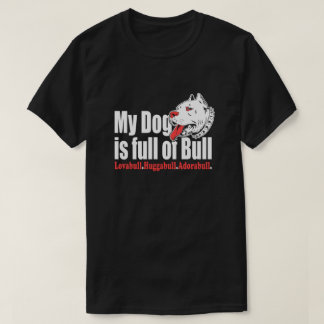 My Dog Is Full Off Bull T-Shirt