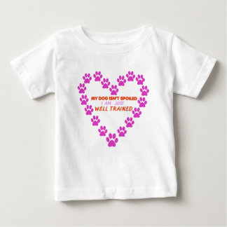 MY DOg 's ISN'T SPOILED i AM JUST WELL TRAINED Baby T-Shirt