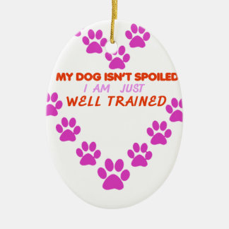 MY DOg 's ISN'T SPOILED i AM JUST WELL TRAINED Ceramic Ornament