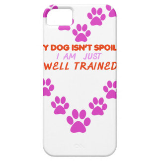 MY DOg 's ISN'T SPOILED i AM JUST WELL TRAINED iPhone 5 Case