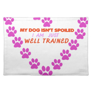 MY DOg 's ISN'T SPOILED i AM JUST WELL TRAINED Placemat