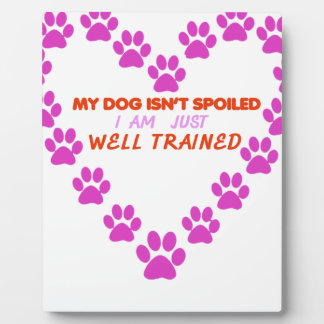 MY DOg 's ISN'T SPOILED i AM JUST WELL TRAINED Plaque