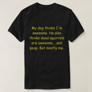 My dog thinks I'm awesome. T-Shirt