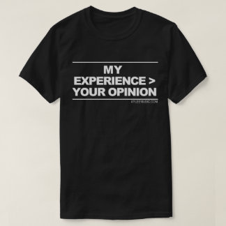 my experience > your opinion T-Shirt