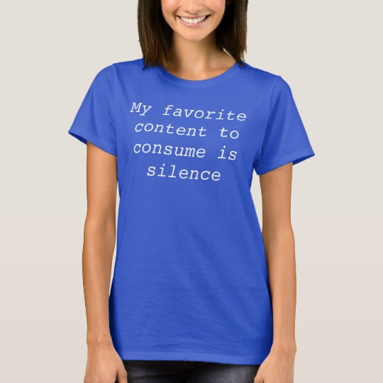 My favourite content to consume is silence. T-Shirt