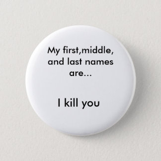 My first,middle, and last names are..., I kill you 2 Inch Round Button