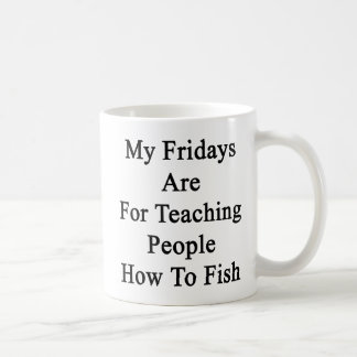 My Fridays Are For Teaching People How To Fish Coffee Mug