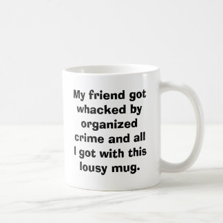 My friend got whacked by organized crime and al... coffee mug
