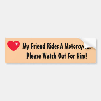 My Friend Rides A Motorcycle! Watch for Him Car Bumper Sticker