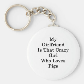 My Girlfriend Is That Crazy Girl Who Loves Pigs Key Chains