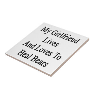 My Girlfriend Lives And Loves To Heal Bears Ceramic Tile