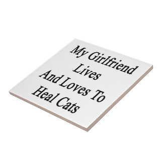 My Girlfriend Lives And Loves To Heal Cats Ceramic Tile
