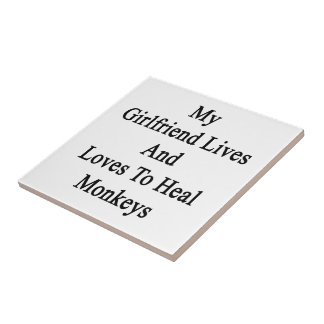 My Girlfriend Lives And Loves To Heal Monkeys Ceramic Tiles