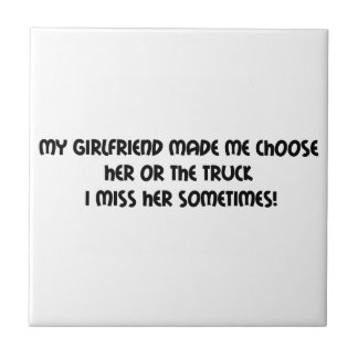 My Girlfriend Made Me Choose Her Or The Truck I Ceramic Tiles