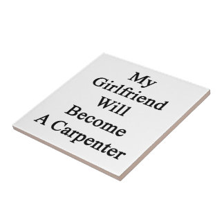 My Girlfriend Will Become A Carpenter Ceramic Tile