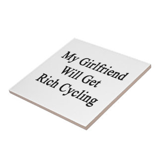 My Girlfriend Will Get Rich Cycling Ceramic Tiles