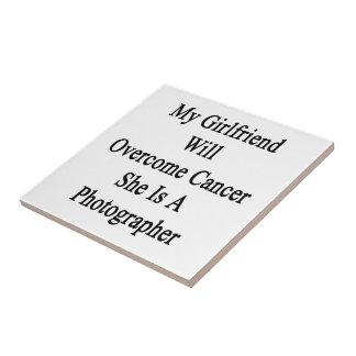 My Girlfriend Will Overcome Cancer She Is A Photog Ceramic Tile