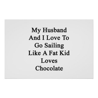 My Husband And I Love To Go Sailing Like A Fat Kid Poster