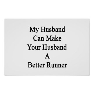 My Husband Can Make Your Husband A Better Runner Poster