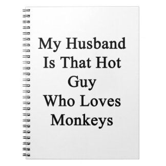 My Husband Is That Hot Guy Who Loves Monkeys Spiral Notebook