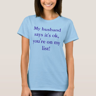 My husband says it's ok, you're on my list! T-Shirt