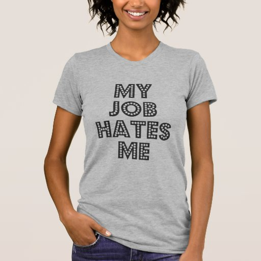 My job Hates Me Shirt