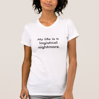 My life is a logistical nightmare. T-Shirt