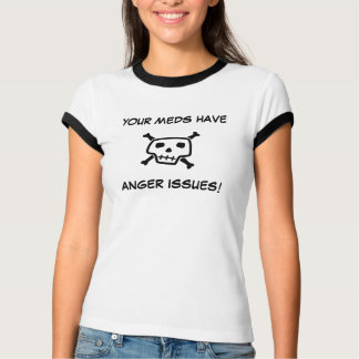 MY MEDS HAVE ANGER ISSUES! T-Shirt