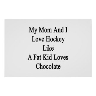 My Mom And I Love Hockey Like A Fat Kid Loves Choc Poster