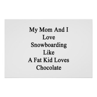 My Mom And I Love Snowboarding Like A Fat Kid Love Poster