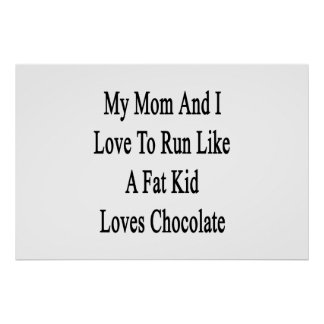 My Mom And I Love To Run Like A Fat Kid Loves Choc Poster