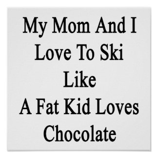 My Mom And I Love To Ski Like A Fat Kid Loves Choc Poster